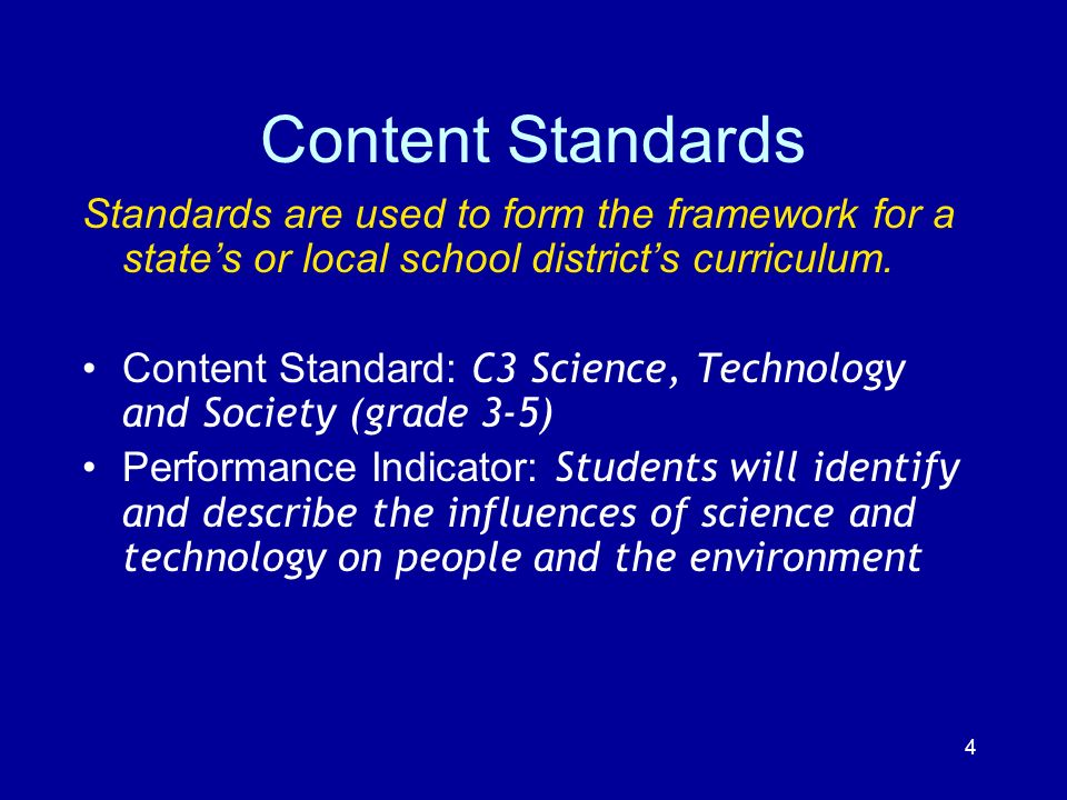 Content Standards Standards are used to form the framework for a state's or local school district's curriculum.