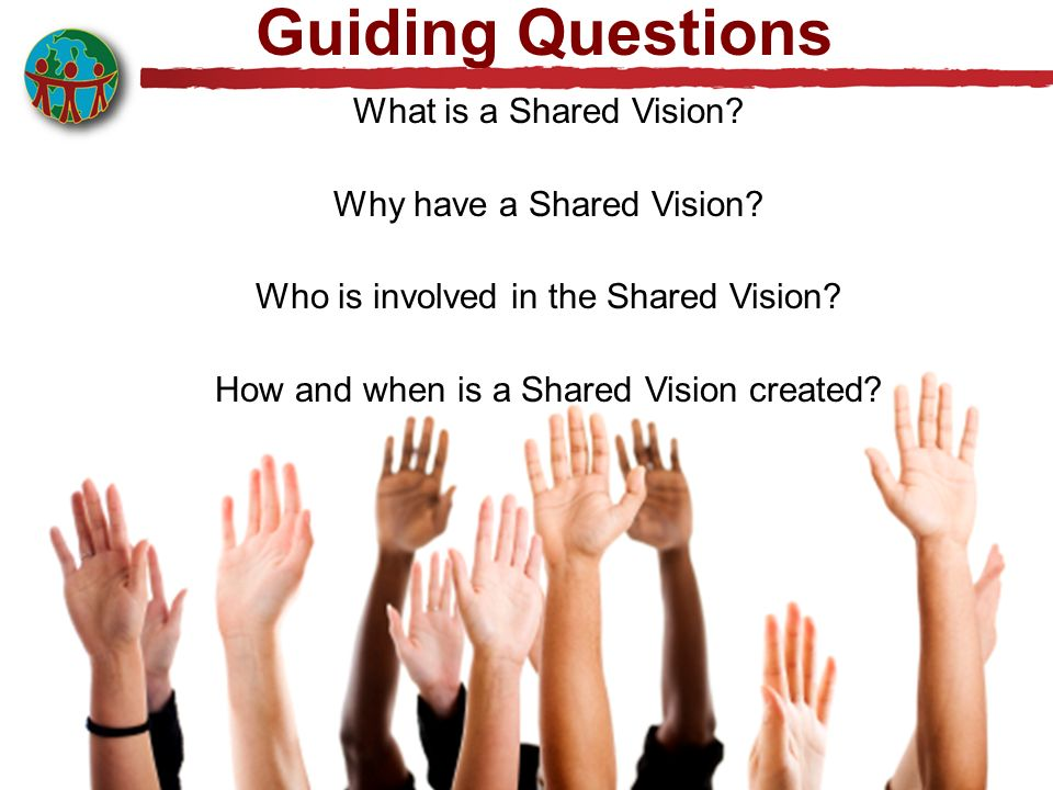 Guiding Questions What is a Shared Vision Why have a Shared Vision