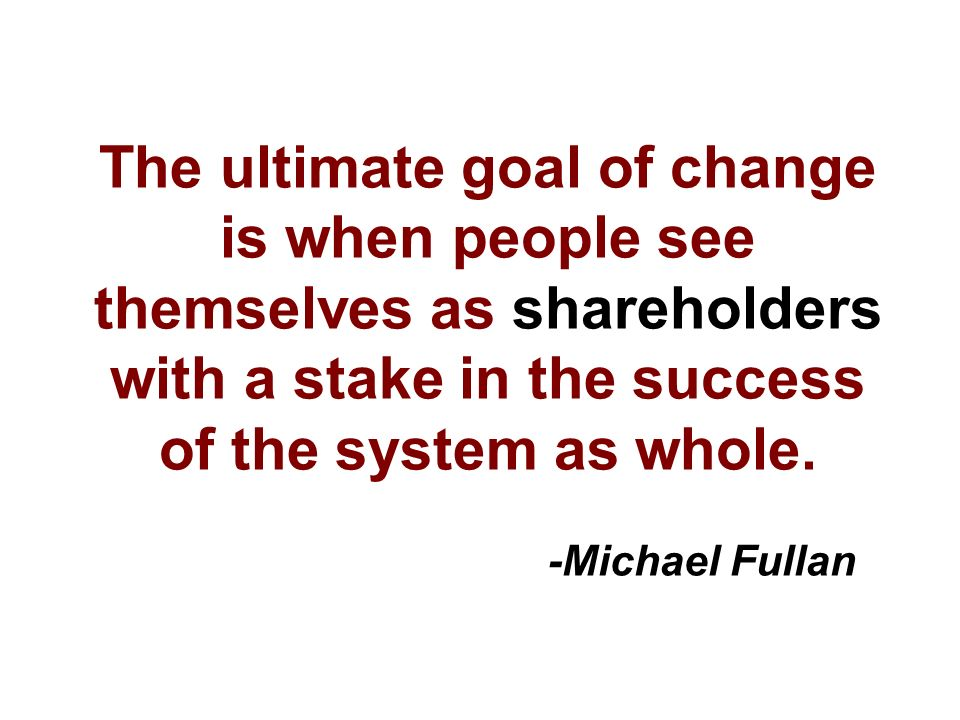 The ultimate goal of change is when people see themselves as shareholders with a stake in the success of the system as whole.