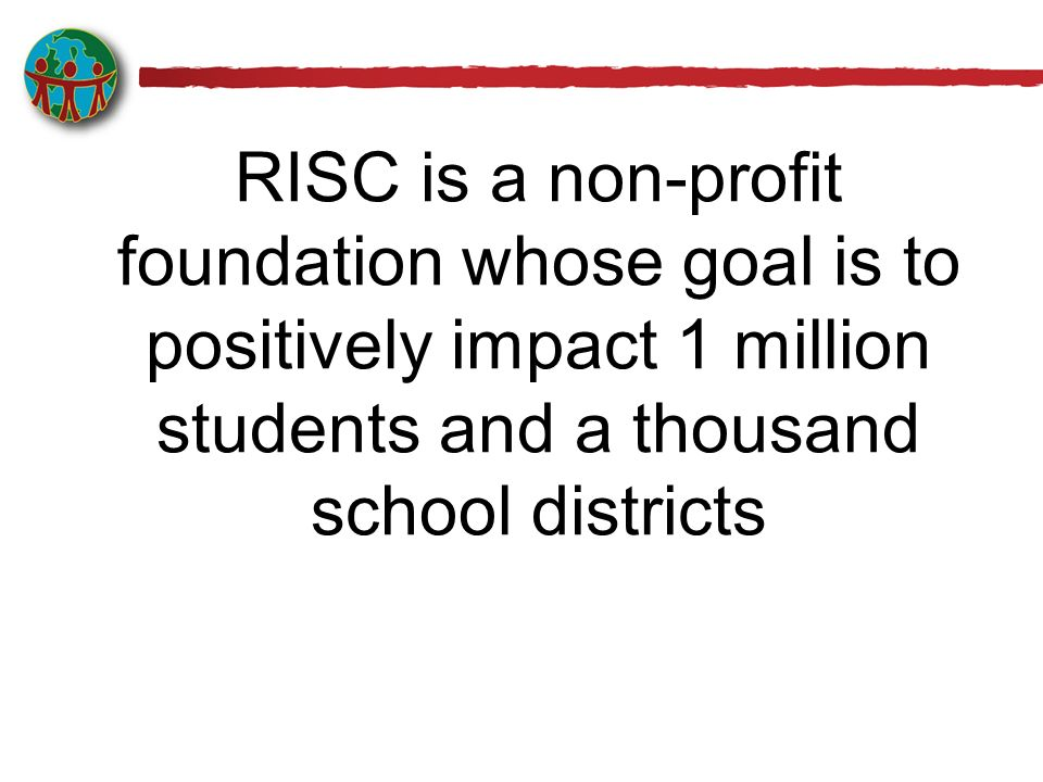 RISC is a non-profit foundation whose goal is to positively impact 1 million students and a thousand school districts