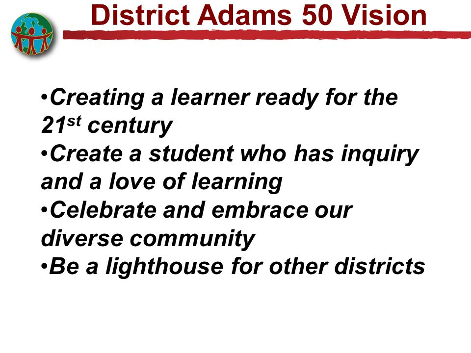 District Adams 50 Vision Creating a learner ready for the 21st century