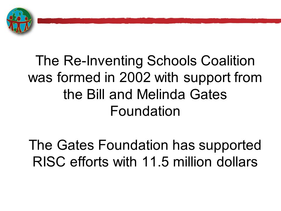 The Re-Inventing Schools Coalition was formed in 2002 with support from the Bill and Melinda Gates Foundation The Gates Foundation has supported RISC efforts with 11.5 million dollars
