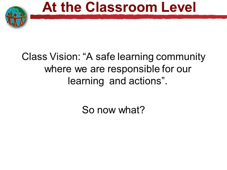 At the Classroom Level Class Vision: A safe learning community where we are responsible for our learning and actions .