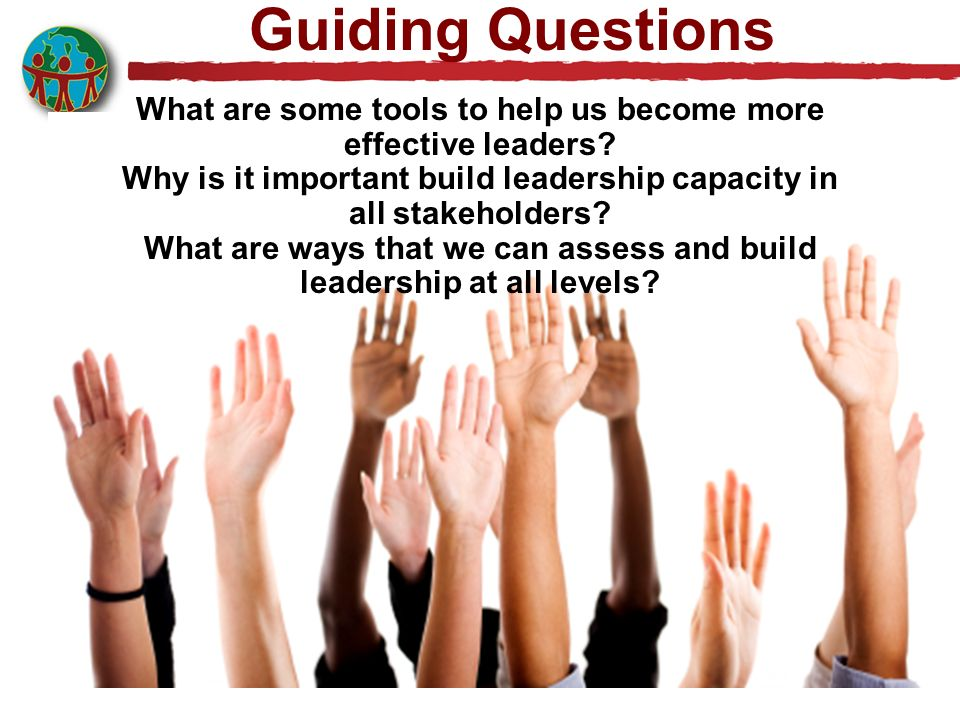 Guiding Questions What are some tools to help us become more effective leaders Why is it important build leadership capacity in all stakeholders