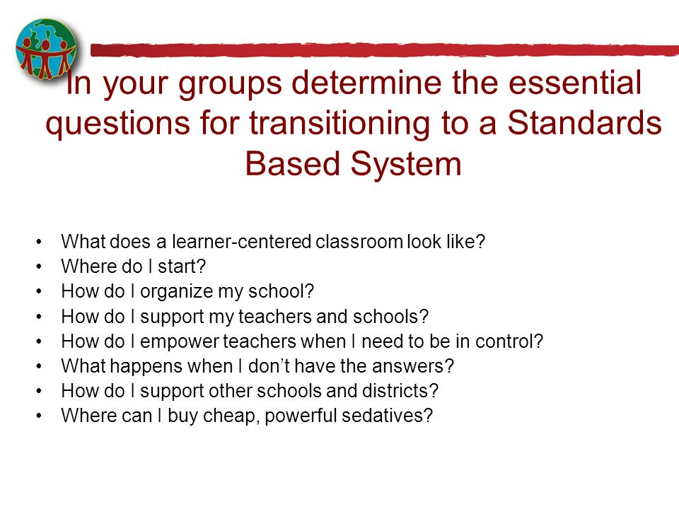 In your groups determine the essential questions for transitioning to a Standards Based System