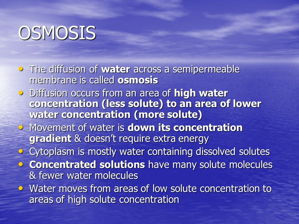 OSMOSIS The diffusion of water across a semipermeable membrane is called osmosis.