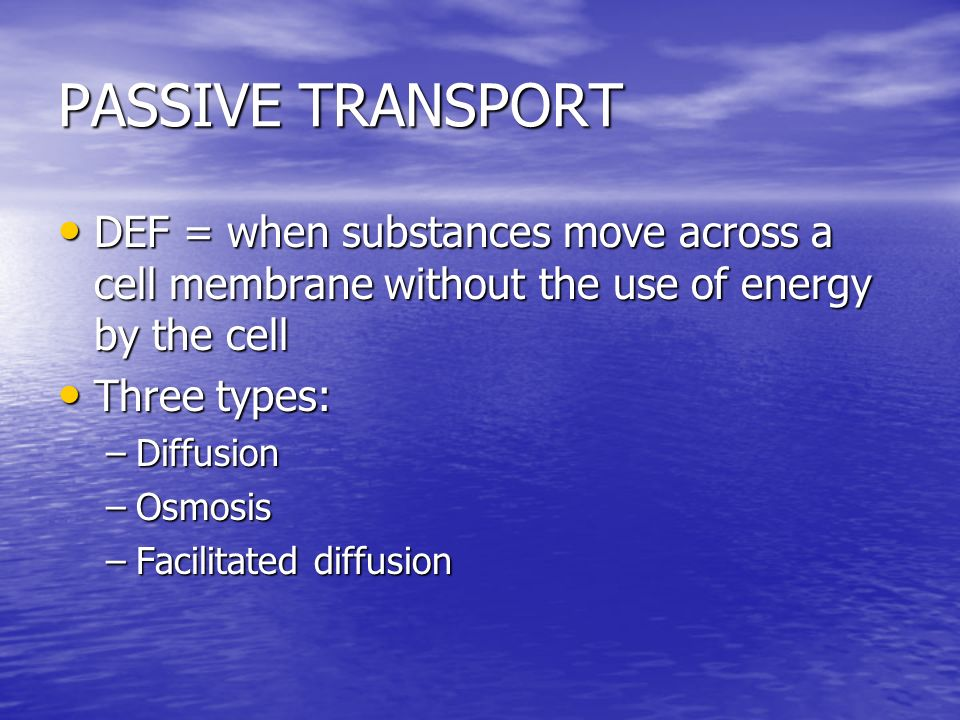 PASSIVE TRANSPORT DEF = when substances move across a cell membrane without the use of energy by the cell.