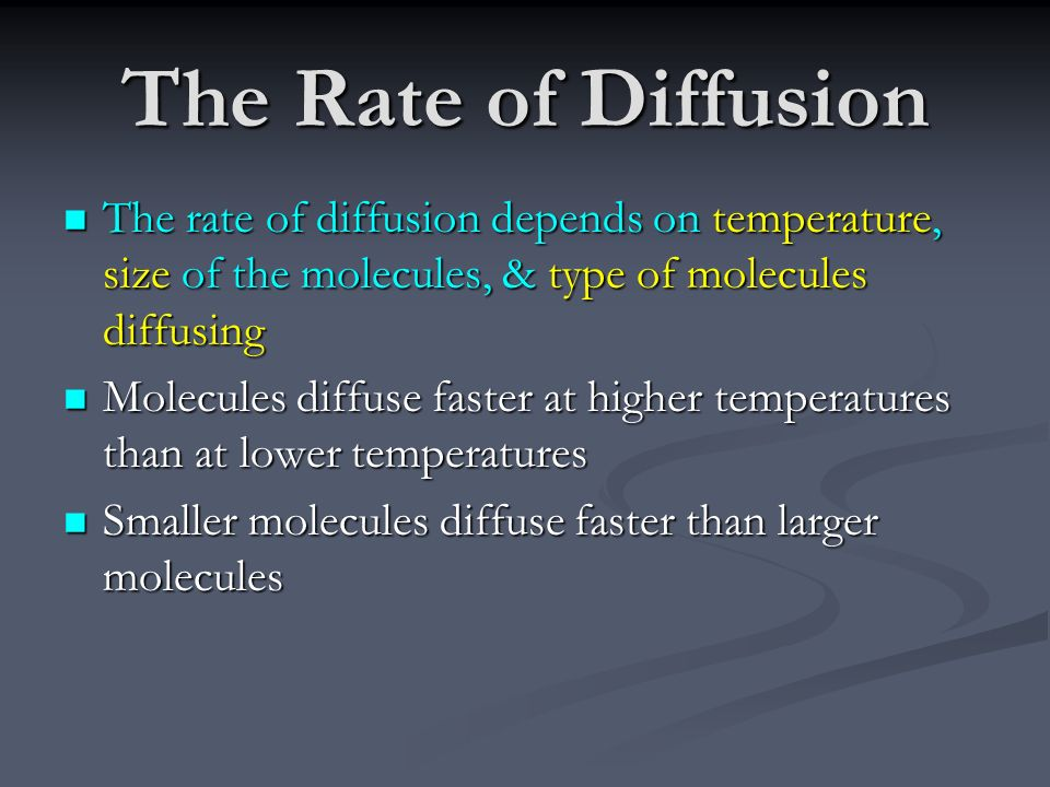 The Rate of Diffusion The rate of diffusion depends on temperature, size of the molecules, & type of molecules diffusing.