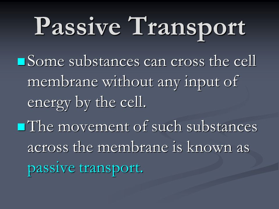 Passive Transport Some substances can cross the cell membrane without any input of energy by the cell.