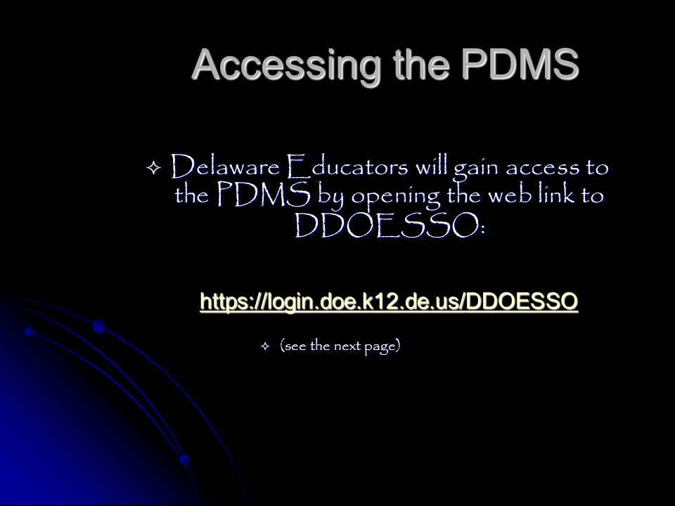 Accessing the PDMS Delaware Educators will gain access to the PDMS by opening the web link to DDOESSO:
