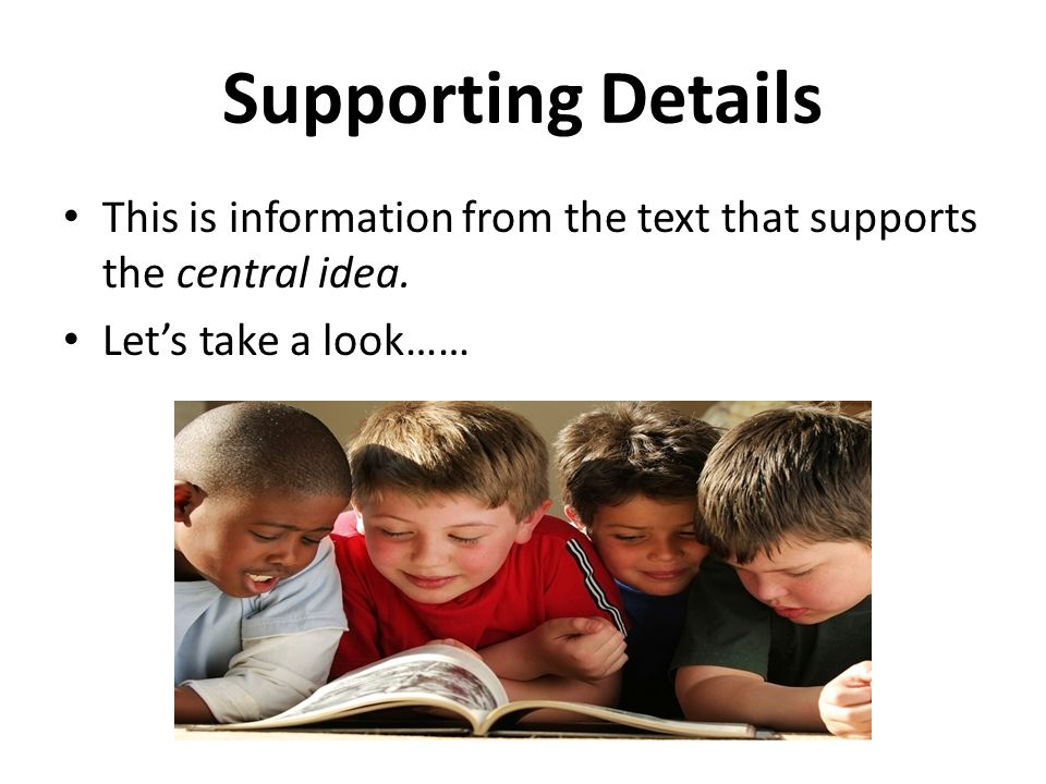 Supporting Details This is information from the text that supports the central idea.