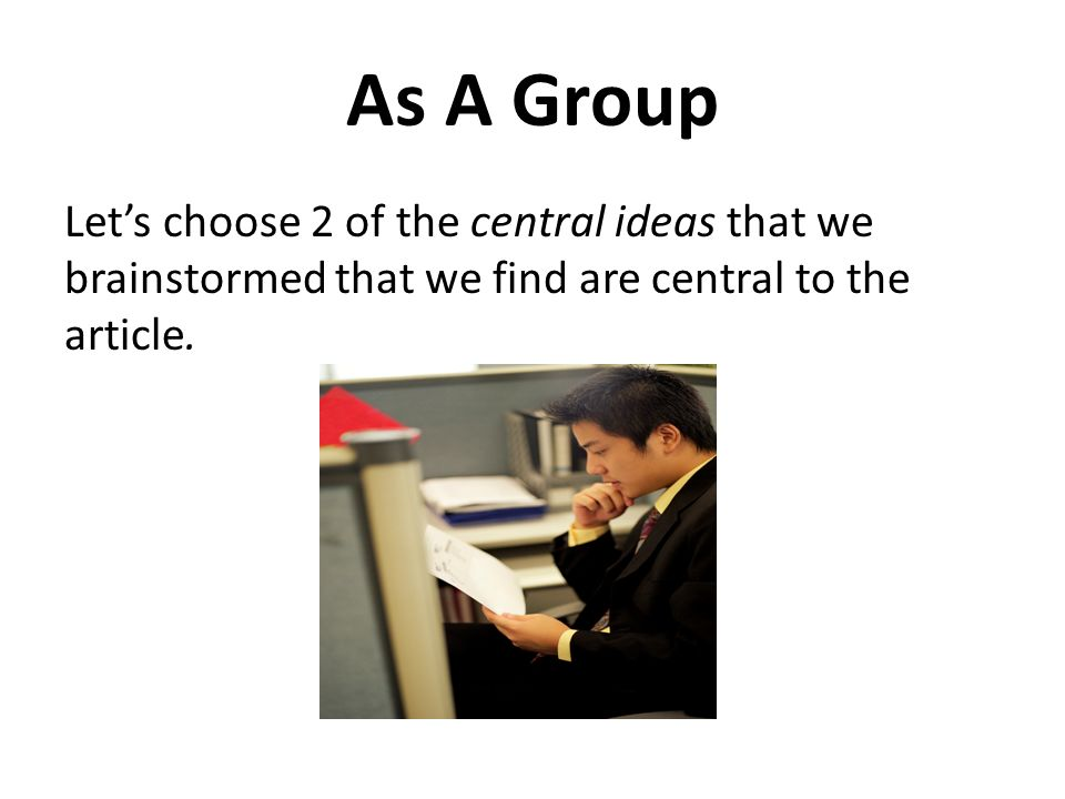 As A Group Let's choose 2 of the central ideas that we brainstormed that we find are central to the article.