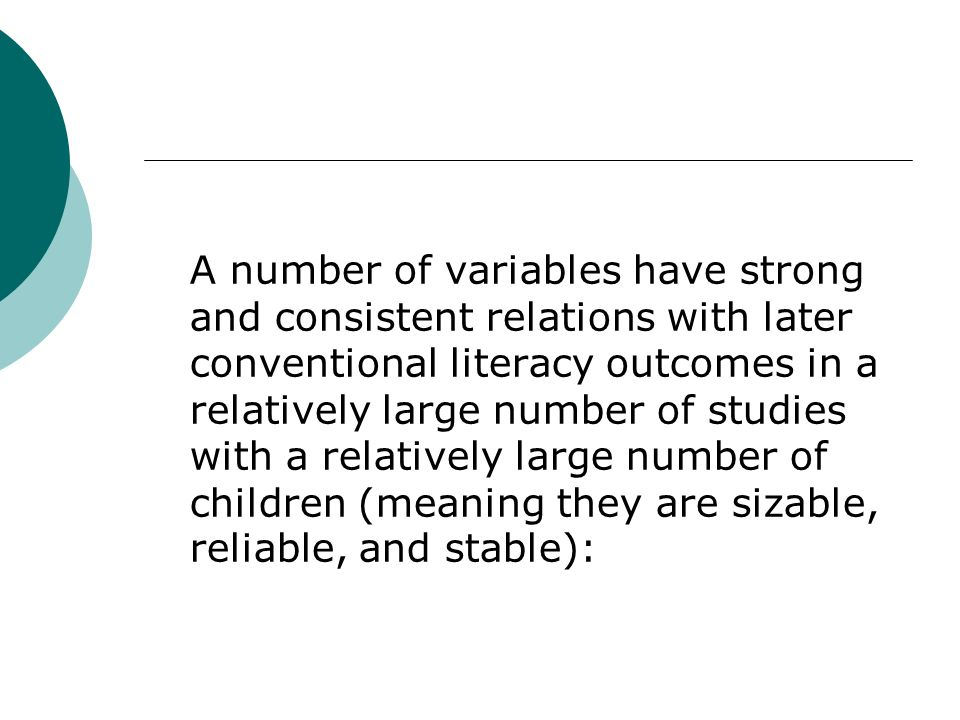 A number of variables have strong and consistent relations with later conventional literacy outcomes in a relatively large number of studies with a relatively large number of children (meaning they are sizable, reliable, and stable):