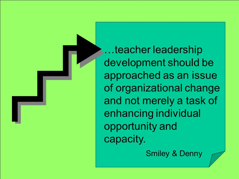 …teacher leadership development should be approached as an issue of organizational change and not merely a task of enhancing individual opportunity and capacity.