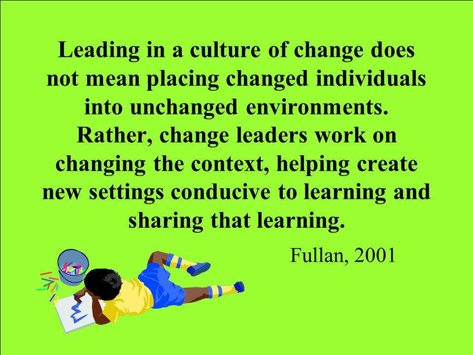 Leading in a culture of change does not mean placing changed individuals into unchanged environments. Rather, change leaders work on changing the context, helping create new settings conducive to learning and sharing that learning.