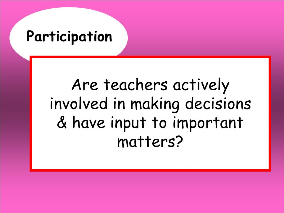 Participation Are teachers actively involved in making decisions & have input to important matters