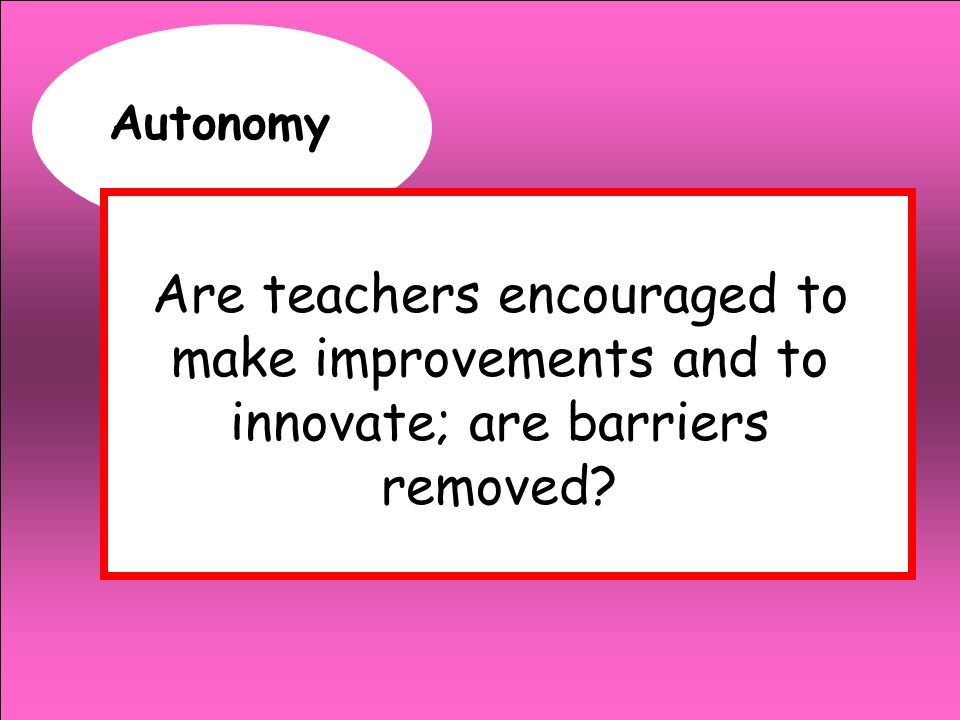 Autonomy Are teachers encouraged to make improvements and to innovate; are barriers removed