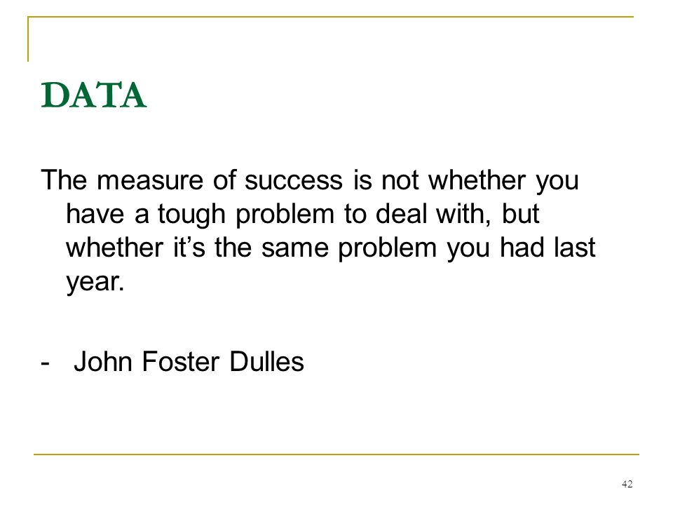 DATA The measure of success is not whether you have a tough problem to deal with, but whether it's the same problem you had last year.