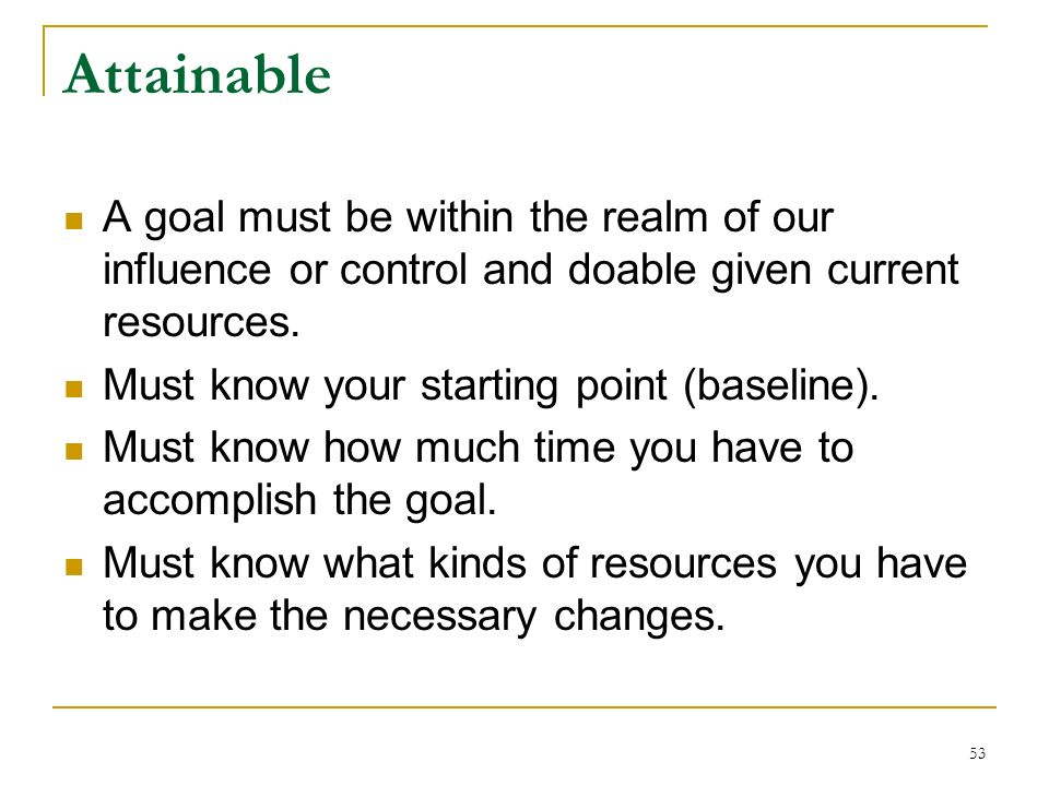 Attainable A goal must be within the realm of our influence or control and doable given current resources.
