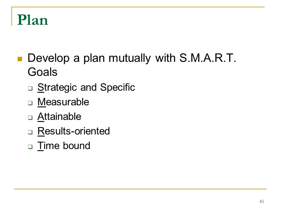 Plan Develop a plan mutually with S.M.A.R.T. Goals