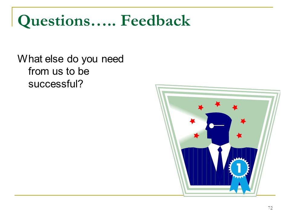 Questions….. Feedback What else do you need from us to be successful