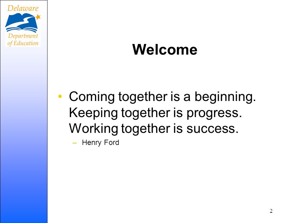 Welcome Coming together is a beginning. Keeping together is progress. Working together is success.
