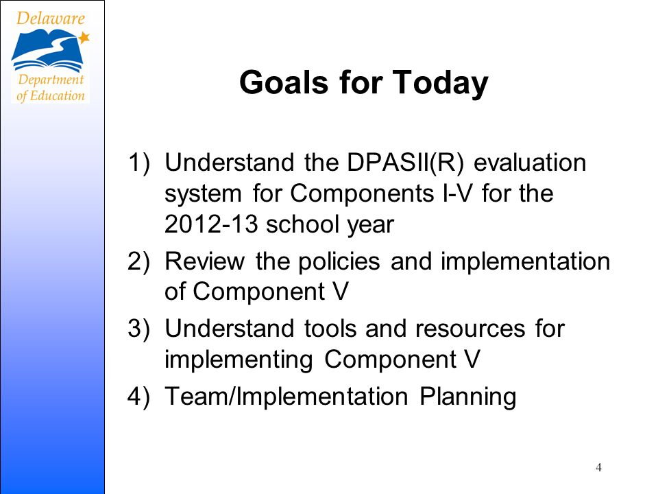 Goals for TodayUnderstand the DPASII(R) evaluation system for Components I-V for the 2012-13 school year.