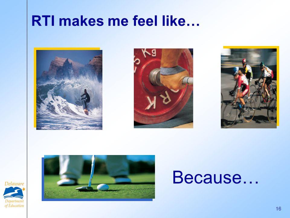 Because… RTI makes me feel like…