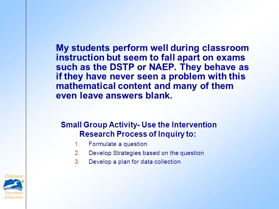 My students perform well during classroom instruction but seem to fall apart on exams such as the DSTP or NAEP. They behave as if they have never seen a problem with this mathematical content and many of them even leave answers blank.