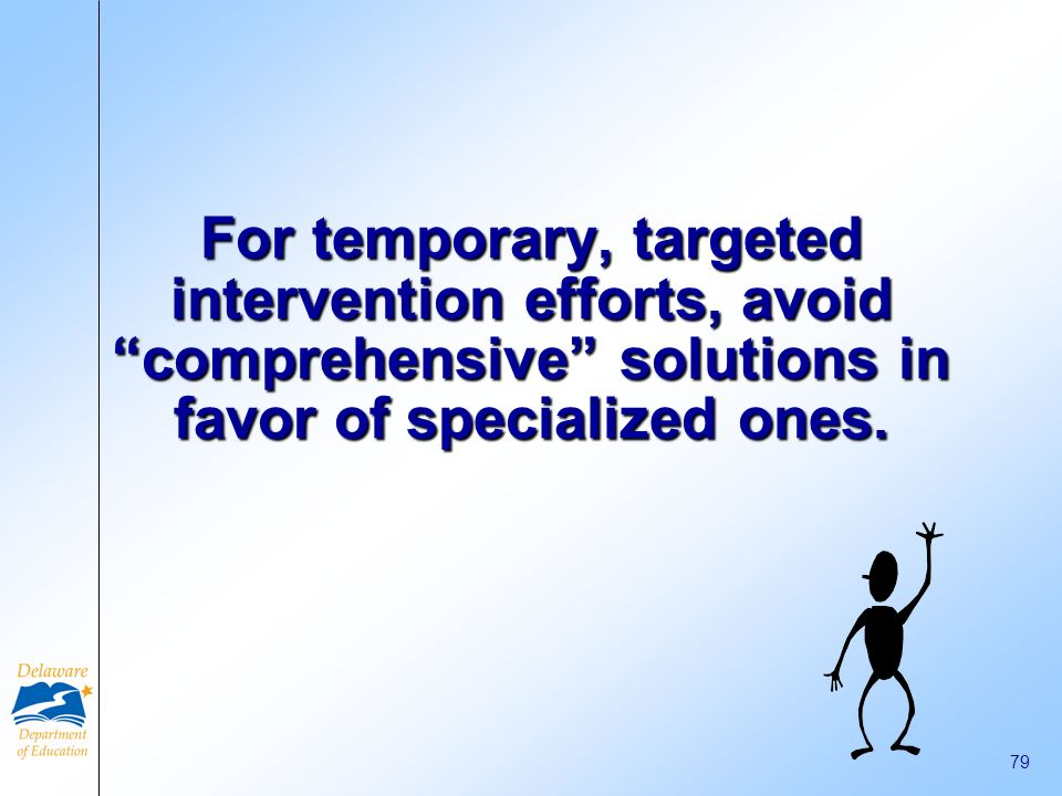 For temporary, targeted intervention efforts, avoid comprehensive solutions in favor of specialized ones.