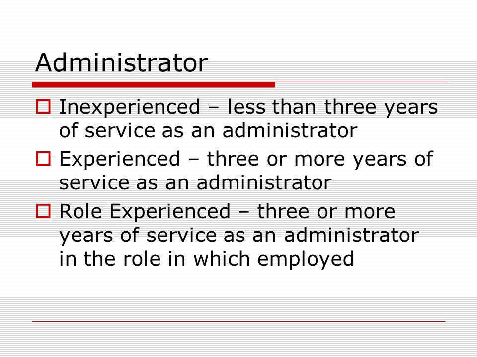 Administrator Inexperienced – less than three years of service as an administrator. Experienced – three or more years of service as an administrator.