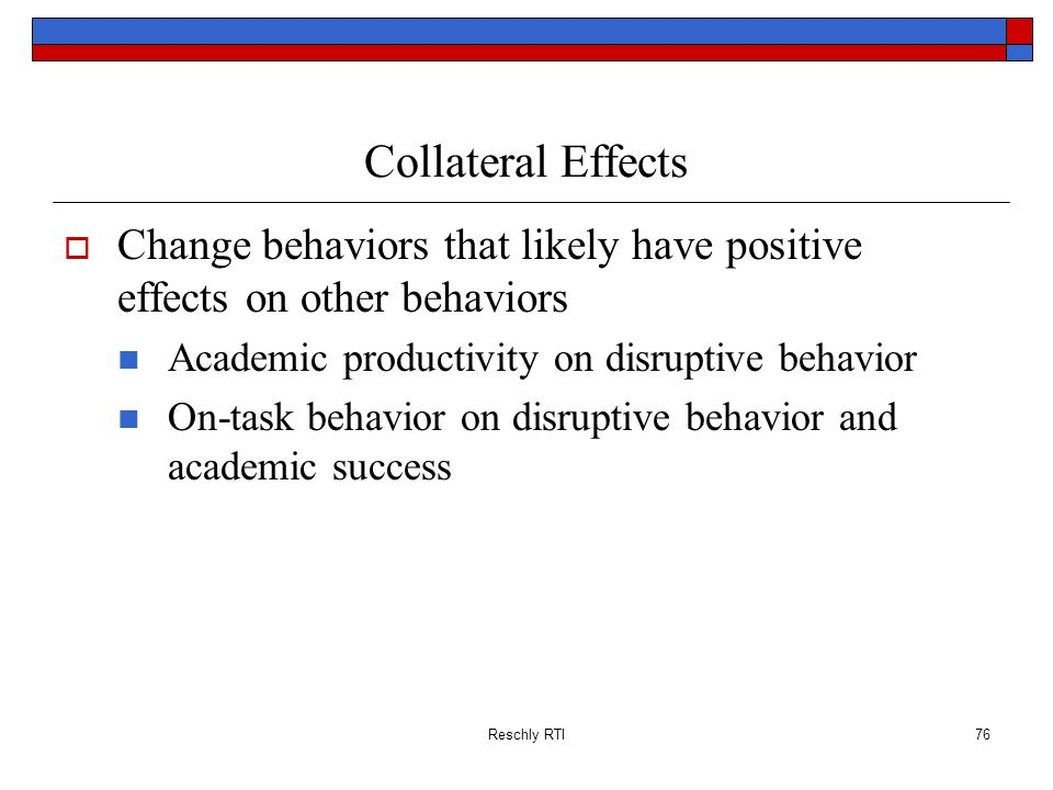 Collateral Effects Change behaviors that likely have positive effects on other behaviors. Academic productivity on disruptive behavior.