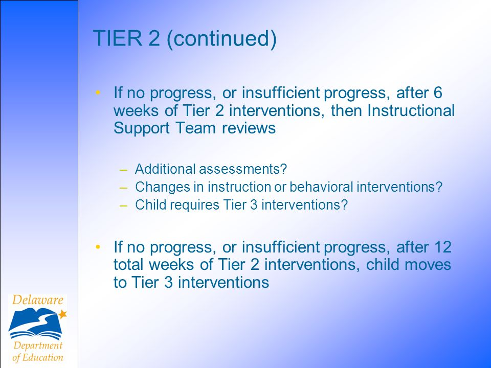TIER 2 (continued) If no progress, or insufficient progress, after 6 weeks of Tier 2 interventions, then Instructional Support Team reviews.