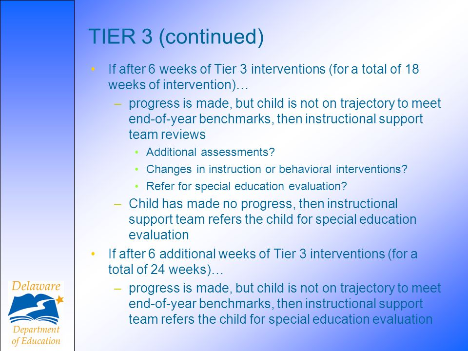 TIER 3 (continued) If after 6 weeks of Tier 3 interventions (for a total of 18 weeks of intervention)…