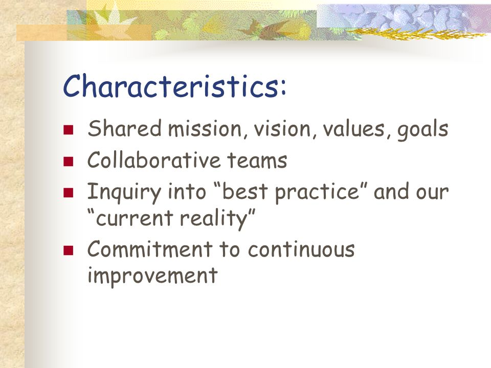Characteristics: Shared mission, vision, values, goals