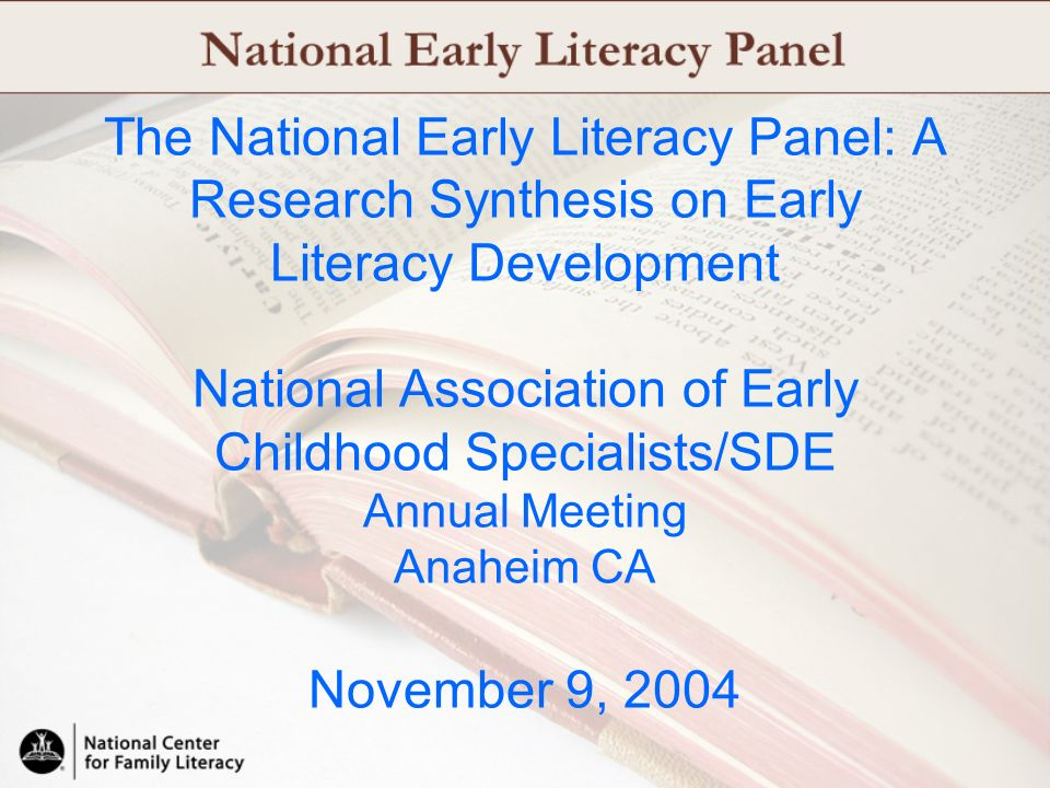 The National Early Literacy Panel: A Research Synthesis on Early Literacy Development National Association of Early Childhood Specialists/SDE Annual Meeting Anaheim CA November 9, 2004