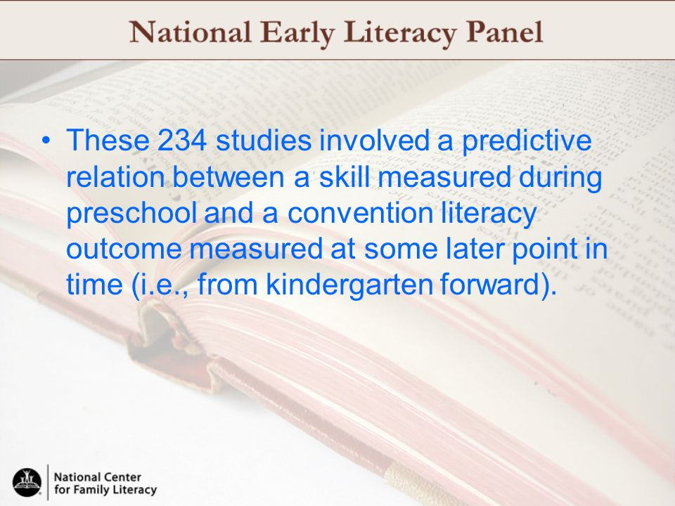 These 234 studies involved a predictive relation between a skill measured during preschool and a convention literacy outcome measured at some later point in time (i.e., from kindergarten forward).