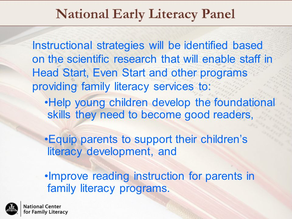 Instructional strategies will be identified based on the scientific research that will enable staff in Head Start, Even Start and other programs providing family literacy services to: