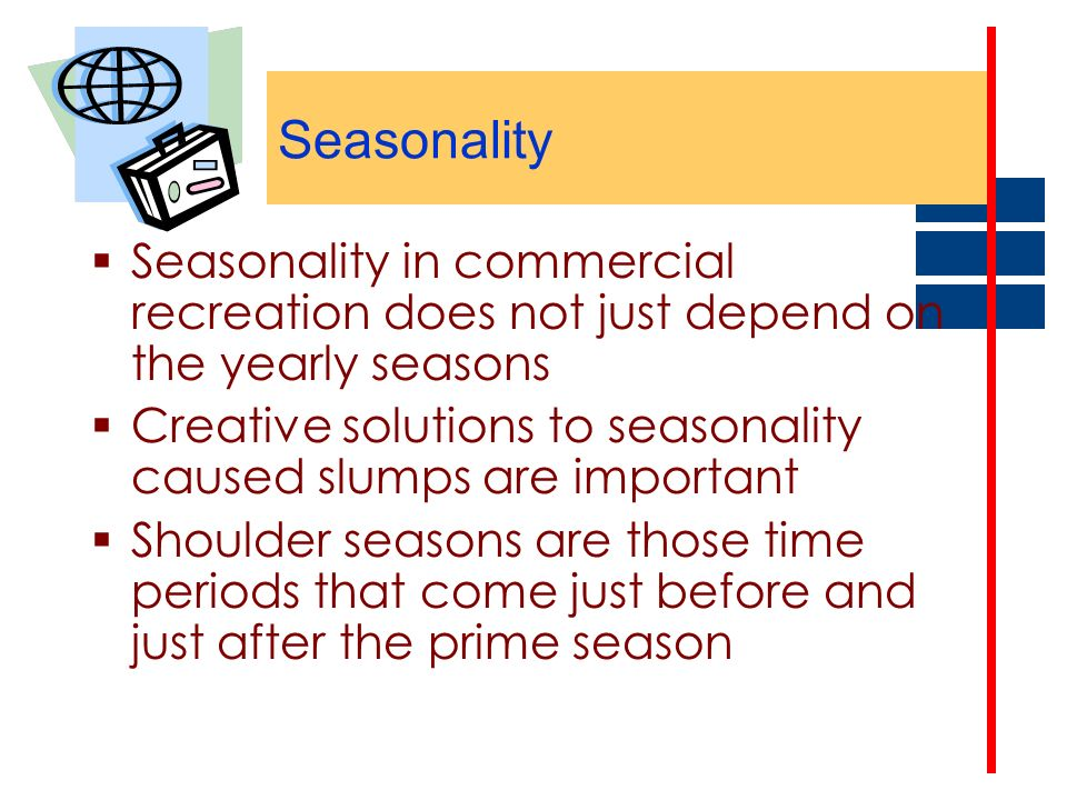 Seasonality Seasonality in commercial recreation does not just depend on the yearly seasons.
