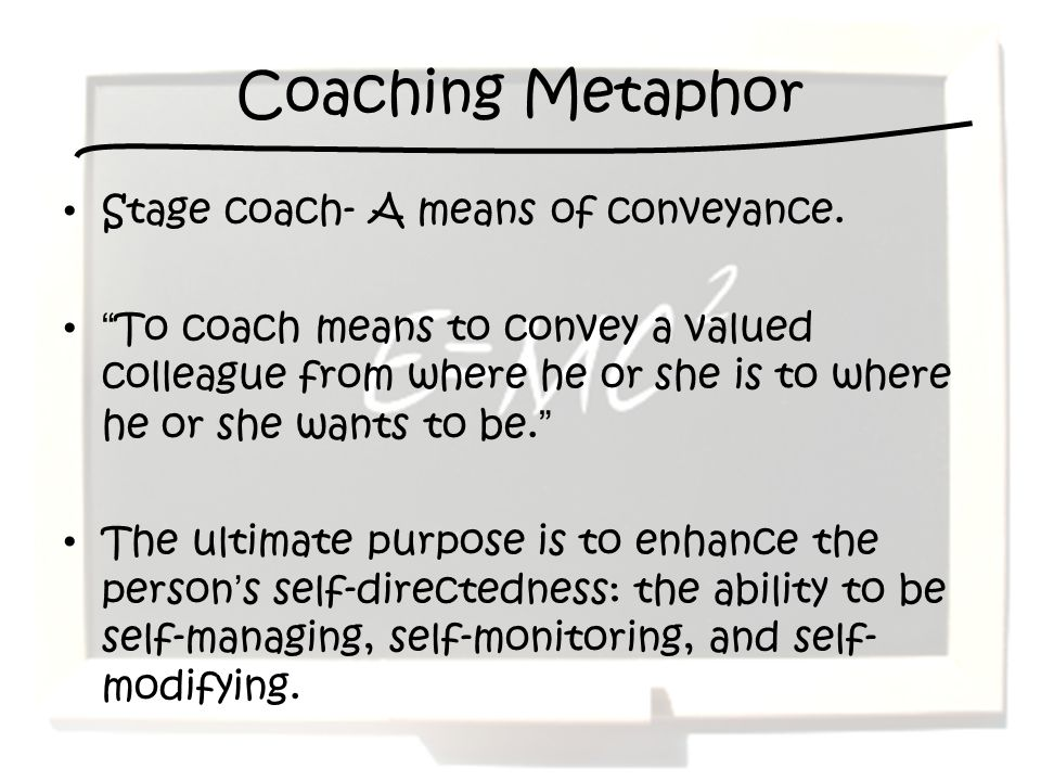 Coaching Metaphor Stage coach- A means of conveyance.