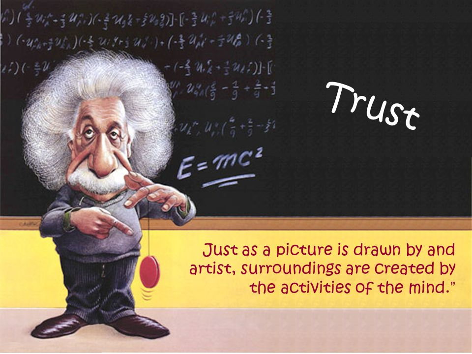 Trust Just as a picture is drawn by and artist, surroundings are created by the activities of the mind.
