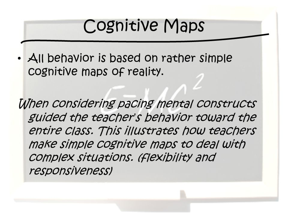 Cognitive Maps All behavior is based on rather simple cognitive maps of reality.