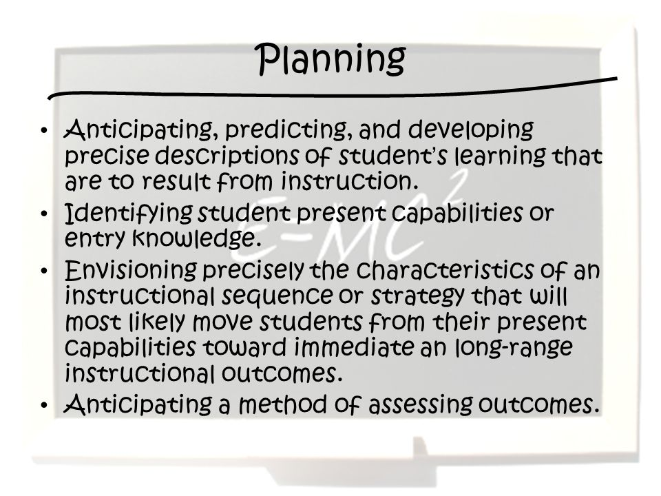 Planning Anticipating, predicting, and developing precise descriptions of student's learning that are to result from instruction.