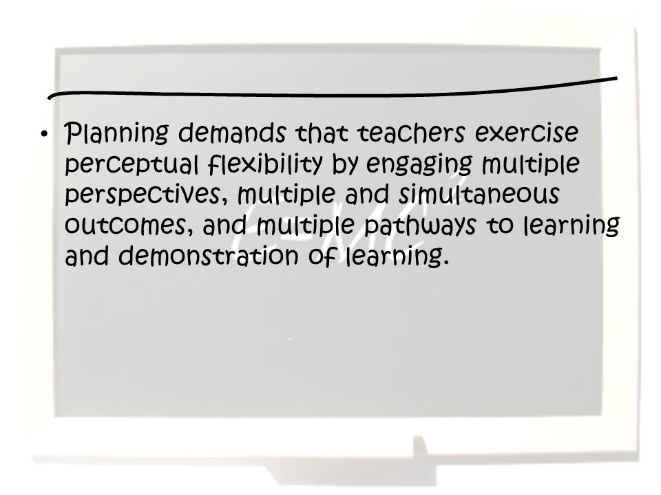Planning demands that teachers exercise perceptual flexibility by engaging multiple perspectives, multiple and simultaneous outcomes, and multiple pathways to learning and demonstration of learning.