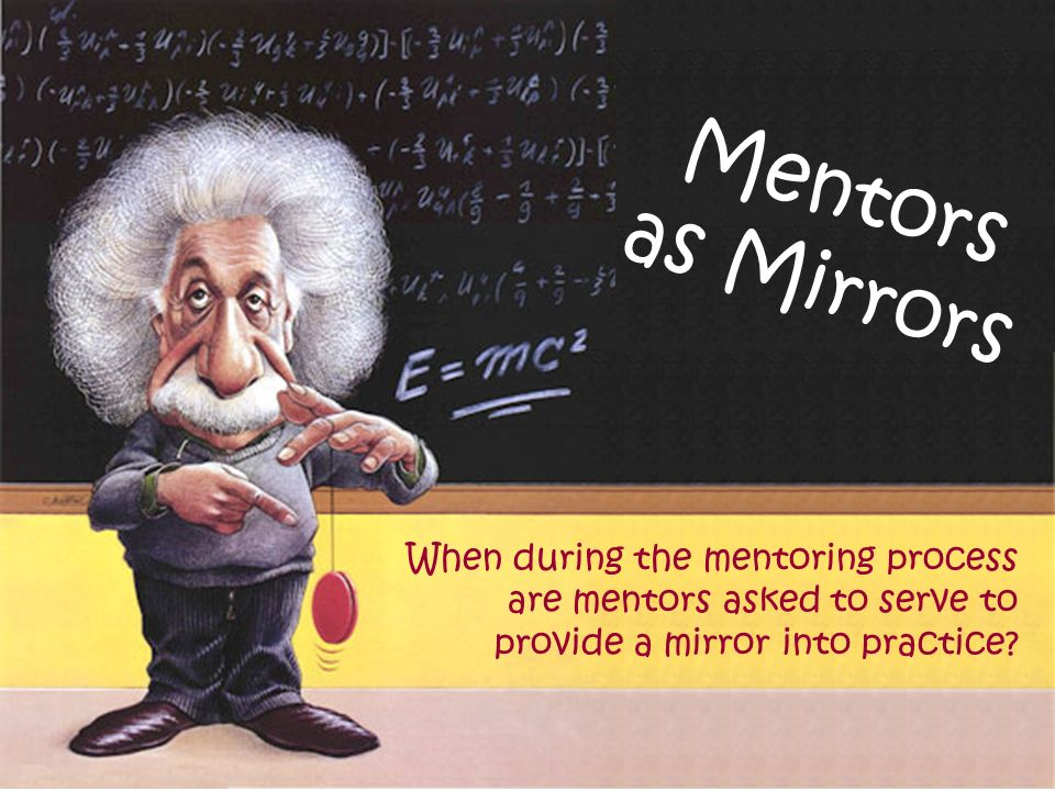 Mentors as Mirrors When during the mentoring process are mentors asked to serve to provide a mirror into practice