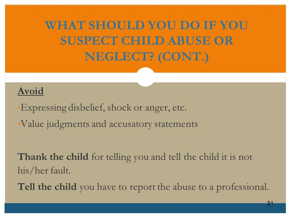 WHAT SHOULD YOU DO IF YOU SUSPECT CHILD ABUSE OR NEGLECT (CONT.)