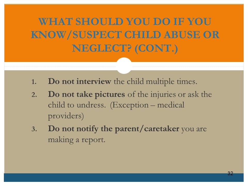WHAT SHOULD YOU DO IF YOU KNOW/SUSPECT CHILD ABUSE OR NEGLECT (CONT.)