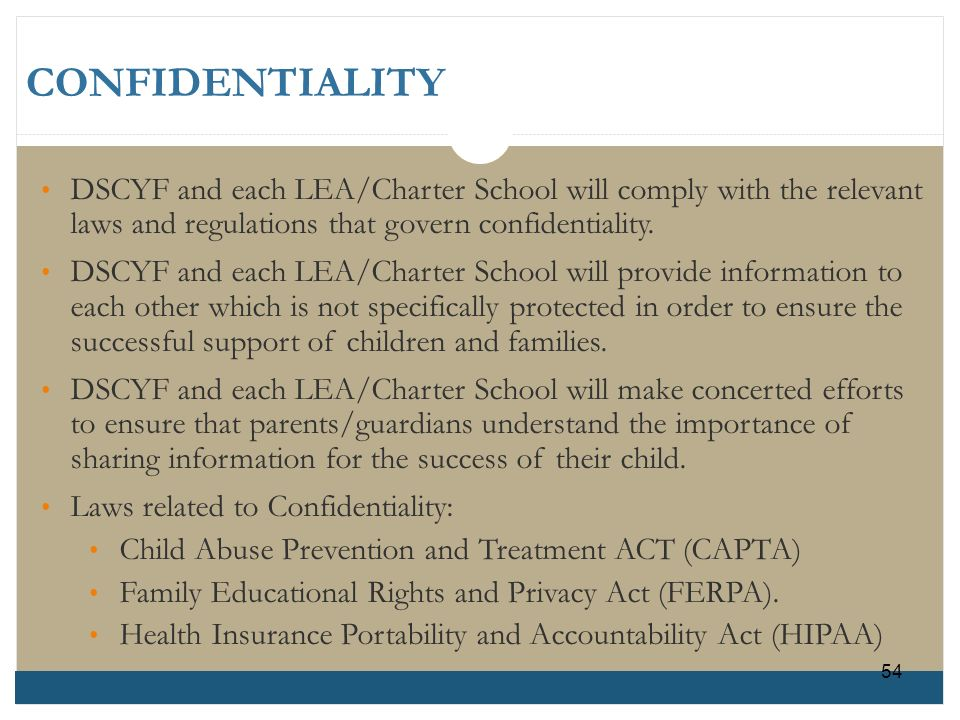 CONFIDENTIALITY DSCYF and each LEA/Charter School will comply with the relevant laws and regulations that govern confidentiality.