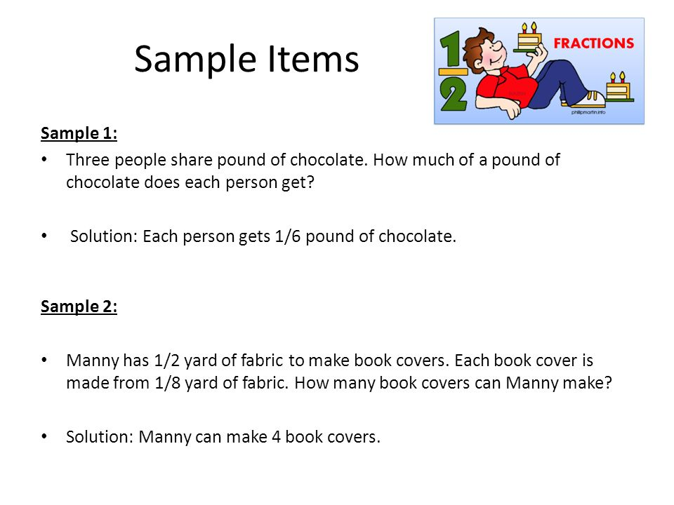 Sample Items Sample 1: Three people share pound of chocolate. How much of a pound of chocolate does each person get
