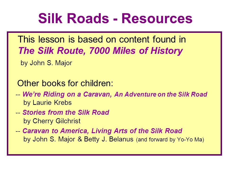Silk Roads - Resources This lesson is based on content found in The Silk Route, 7000 Miles of History by John S. Major.